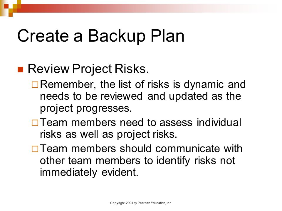 Copyright 2004 by Pearson Education, Inc. Create a Backup Plan Review Project Risks.  Remember, the list of risks is dynamic and needs to be reviewed