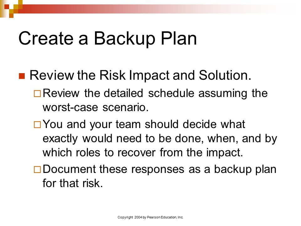 Copyright 2004 by Pearson Education, Inc. Create a Backup Plan Review the Risk Impact and Solution.  Review the detailed schedule assuming the worst-