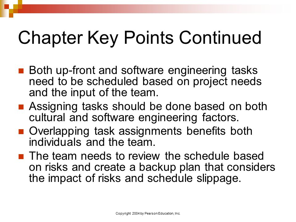 Copyright 2004 by Pearson Education, Inc. Chapter Key Points Continued Both up-front and software engineering tasks need to be scheduled based on proj