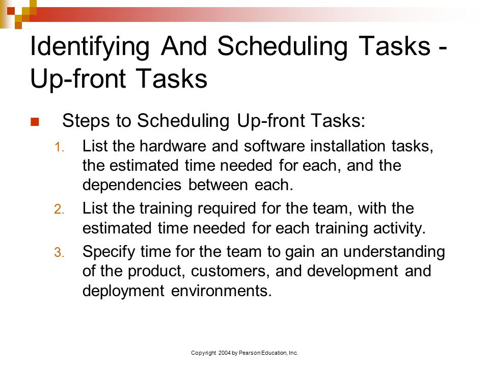 Copyright 2004 by Pearson Education, Inc. Identifying And Scheduling Tasks - Up-front Tasks Steps to Scheduling Up-front Tasks: 1. List the hardware a