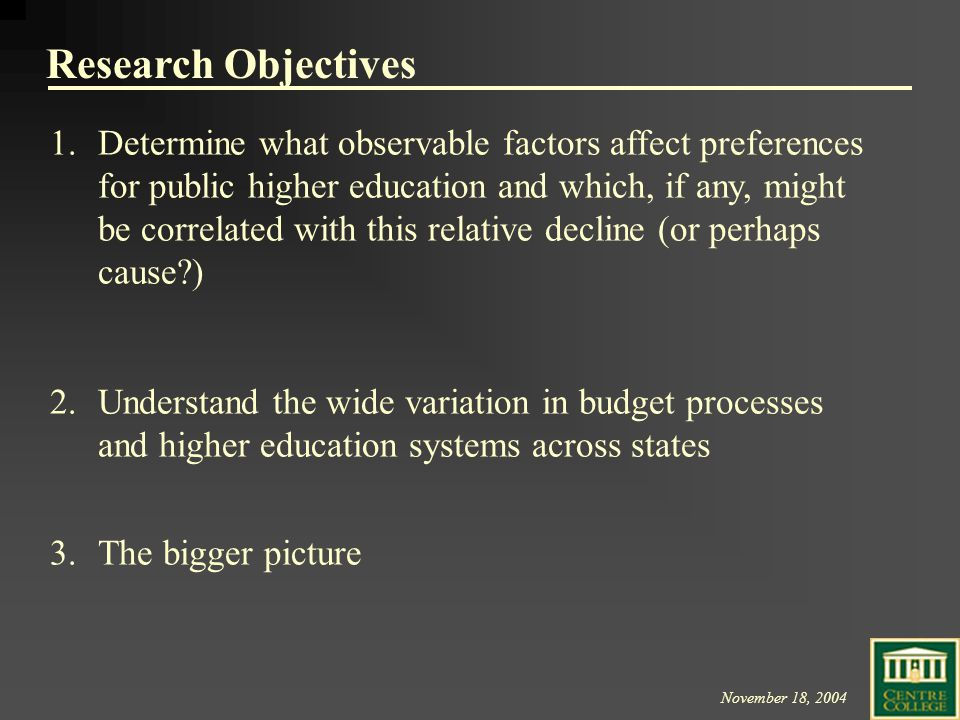 November 18, 2004 Research Objectives 1.Determine what observable factors affect preferences for public higher education and which, if any, might be correlated with this relative decline (or perhaps cause ) 2.Understand the wide variation in budget processes and higher education systems across states 3.The bigger picture