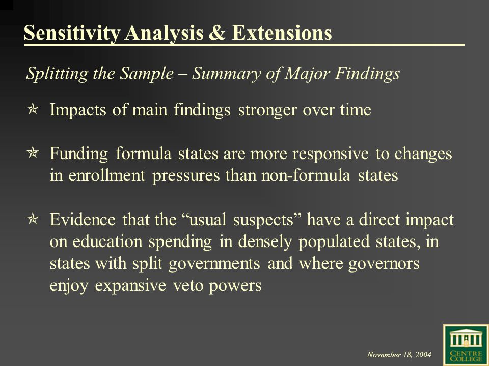 November 18, 2004  Impacts of main findings stronger over time  Funding formula states are more responsive to changes in enrollment pressures than non-formula states  Evidence that the usual suspects have a direct impact on education spending in densely populated states, in states with split governments and where governors enjoy expansive veto powers Sensitivity Analysis & Extensions Splitting the Sample – Summary of Major Findings