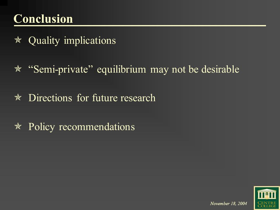 November 18, 2004 Conclusion QQuality implications   Semi-private equilibrium may not be desirable DDirections for future research PPolicy recommendations