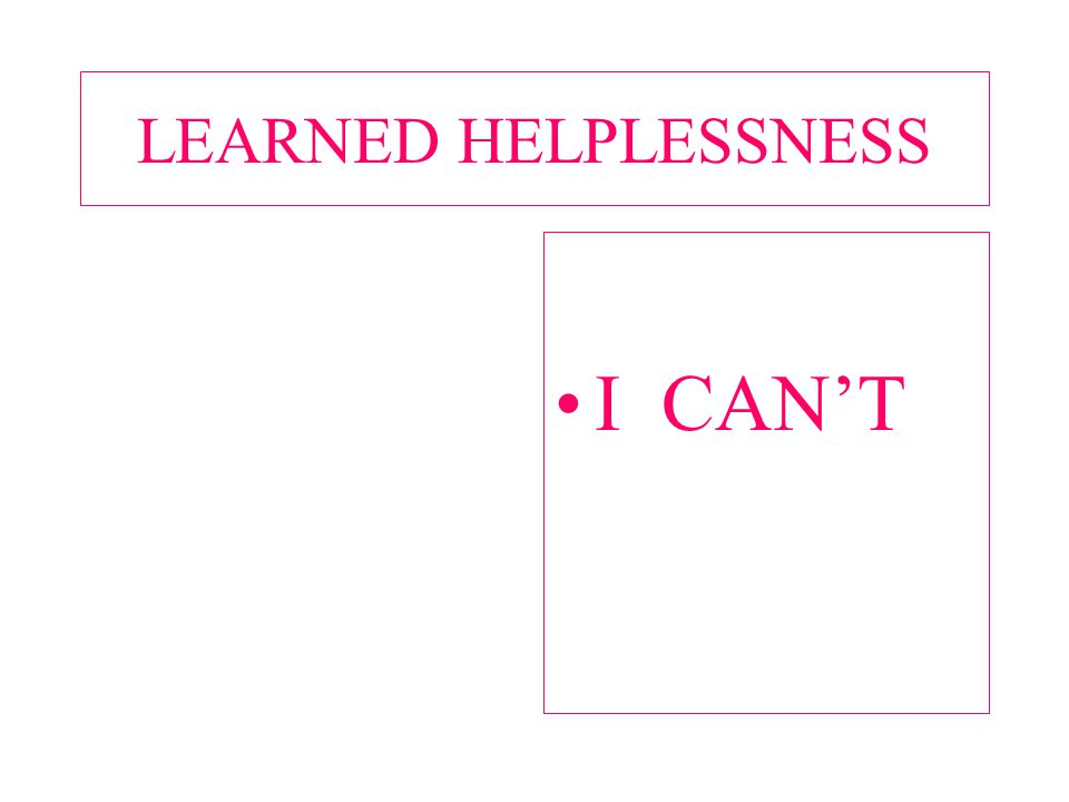 LEARNED HELPLESSNESS I CAN'T