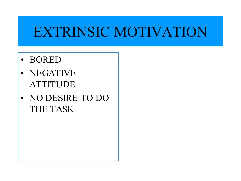 EXTRINSIC MOTIVATION BORED NEGATIVE ATTITUDE NO DESIRE TO DO THE TASK