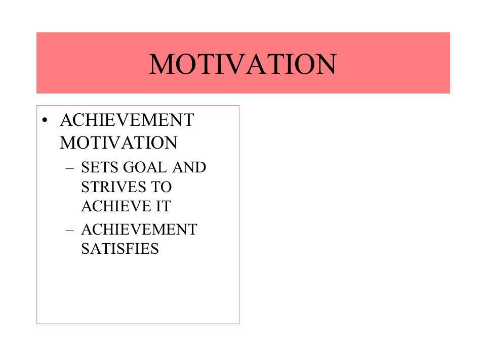 ACHIEVEMENT MOTIVATION –SETS GOAL AND STRIVES TO ACHIEVE IT –ACHIEVEMENT SATISFIES