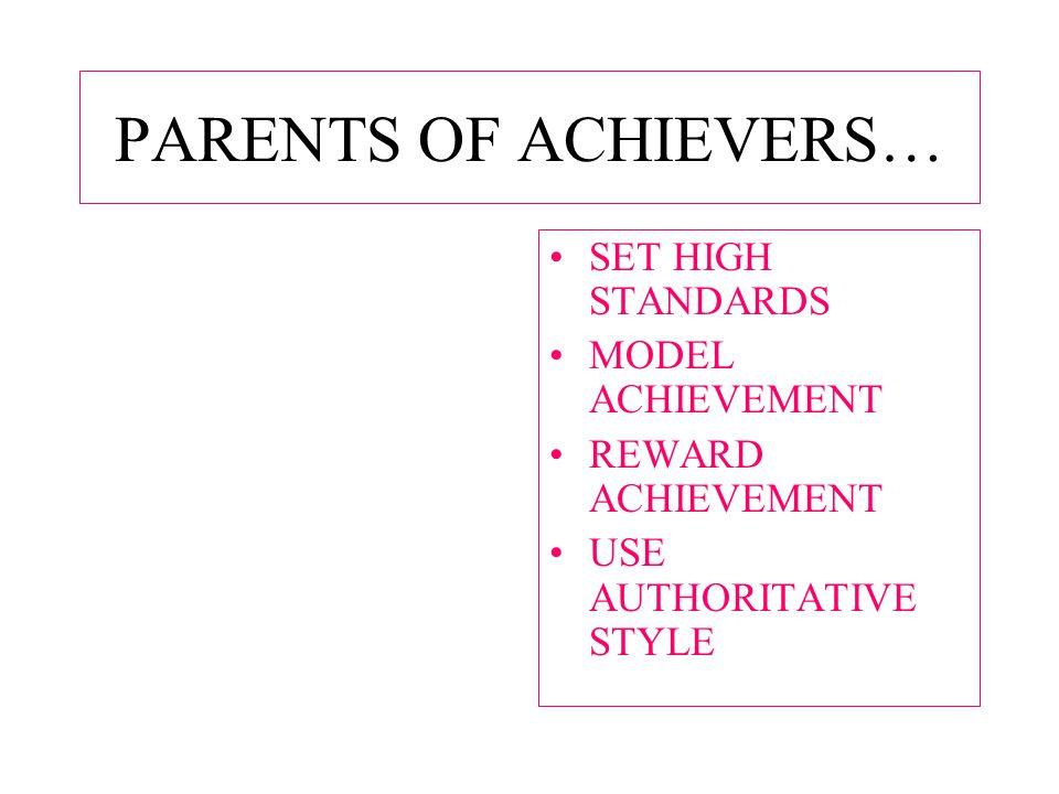 PARENTS OF ACHIEVERS… SET HIGH STANDARDS MODEL ACHIEVEMENT REWARD ACHIEVEMENT USE AUTHORITATIVE STYLE