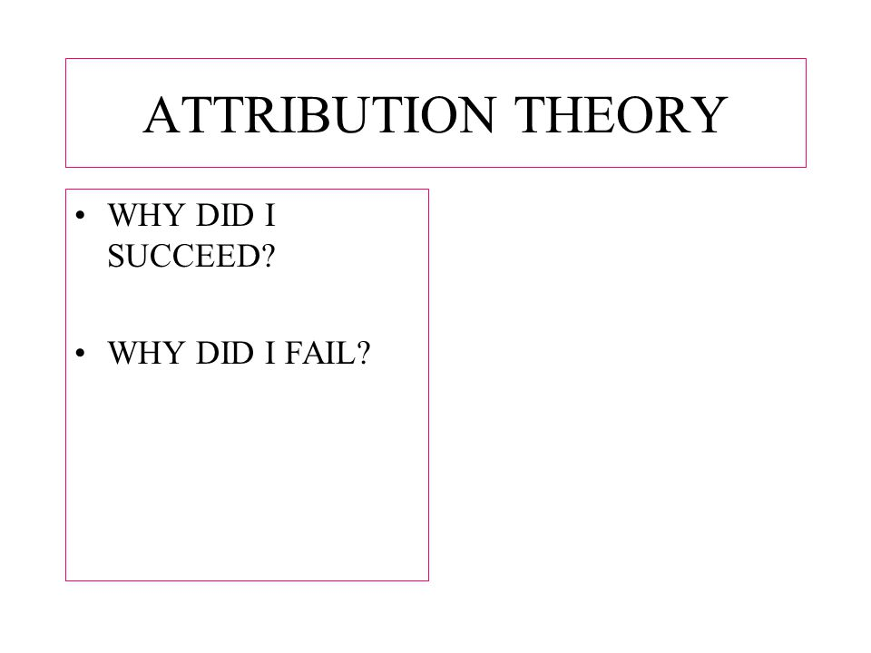 ATTRIBUTION THEORY WHY DID I SUCCEED WHY DID I FAIL