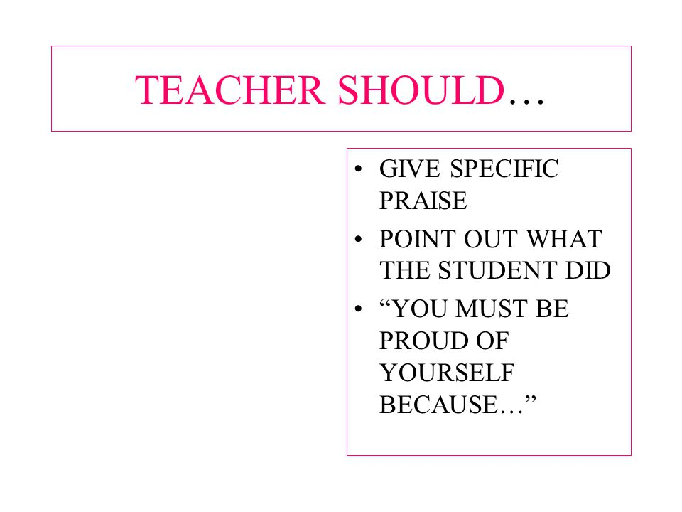 TEACHER SHOULD… GIVE SPECIFIC PRAISE POINT OUT WHAT THE STUDENT DID YOU MUST BE PROUD OF YOURSELF BECAUSE…