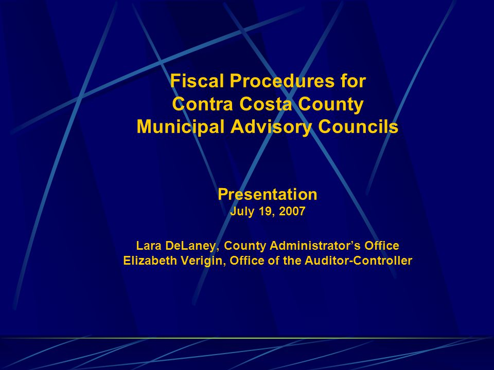 Fiscal Procedures for Contra Costa County Municipal Advisory Councils Presentation July 19, 2007 Lara DeLaney, County Administrator's Office Elizabeth Verigin, Office of the Auditor-Controller