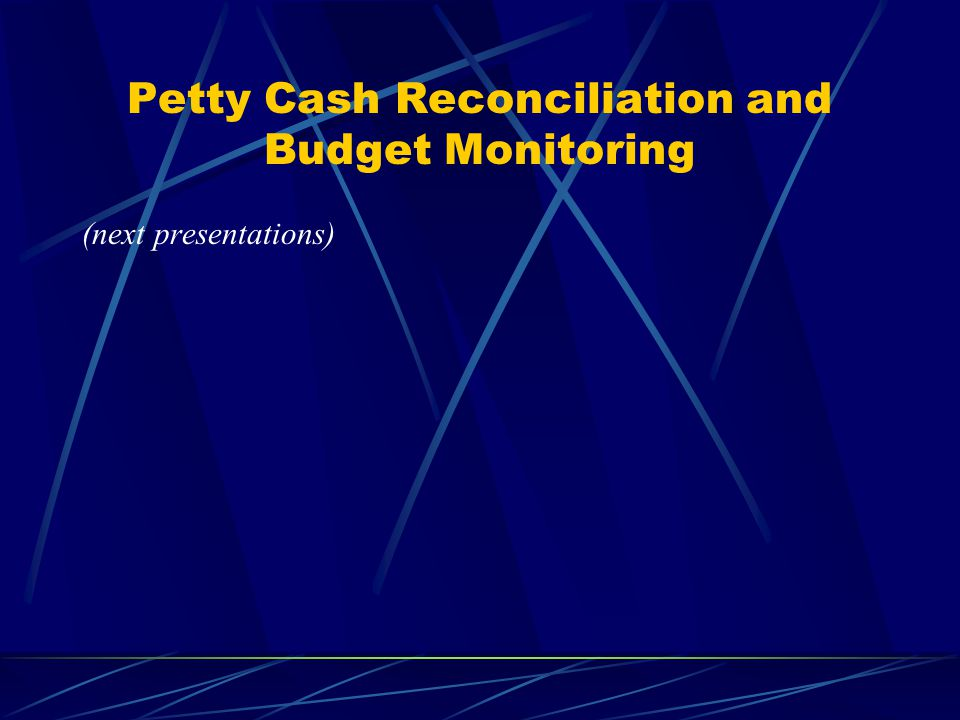 Petty Cash Reconciliation and Budget Monitoring (next presentations)