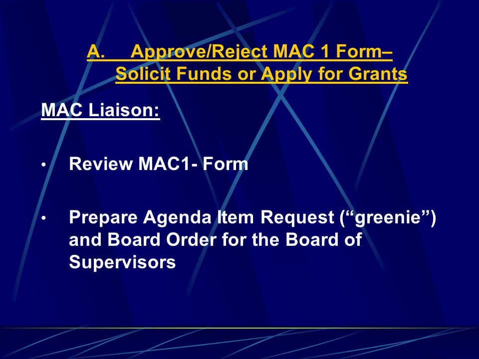 A.Approve/Reject MAC 1 Form– Solicit Funds or Apply for Grants MAC Liaison: Review MAC1- Form Prepare Agenda Item Request ( greenie ) and Board Order for the Board of Supervisors