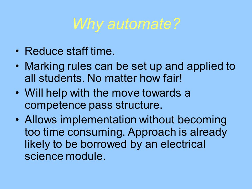 Why automate. Reduce staff time. Marking rules can be set up and applied to all students.