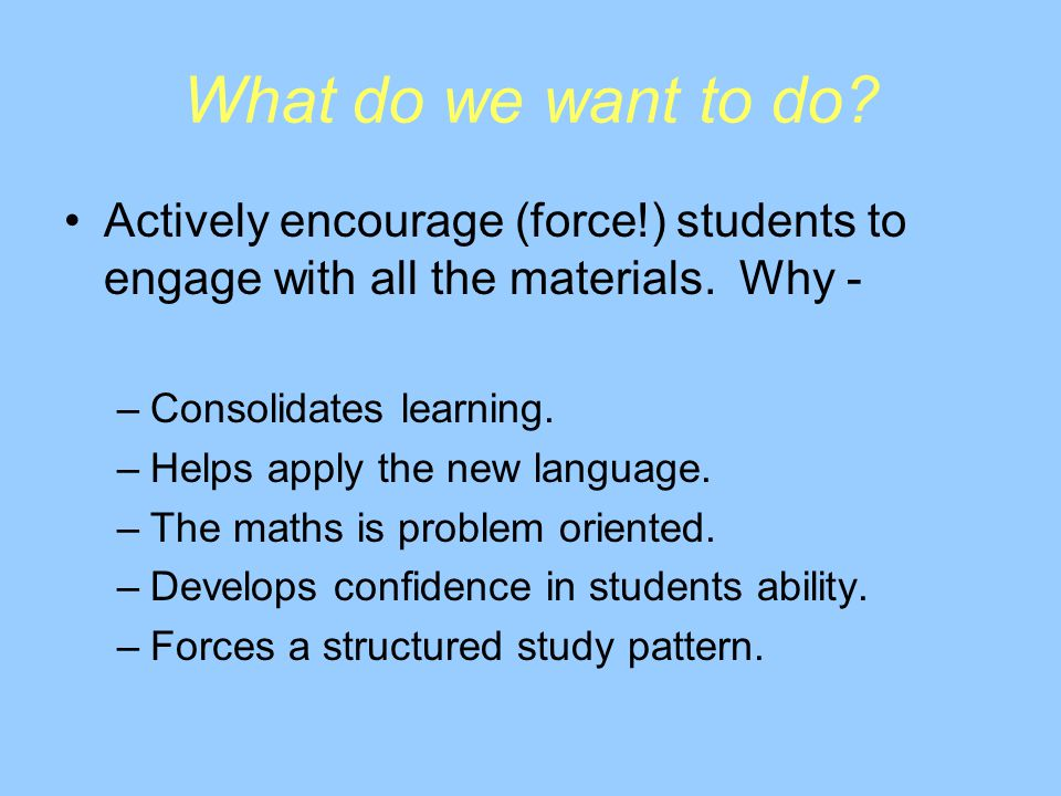 What do we want to do. Actively encourage (force!) students to engage with all the materials.