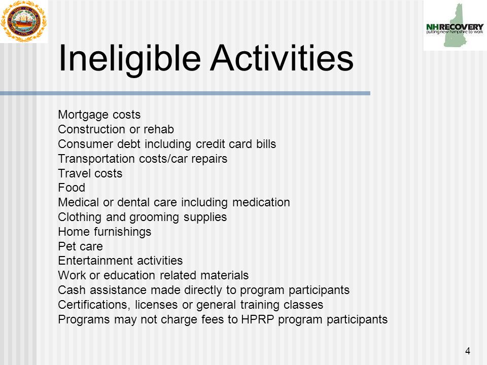 4 Ineligible Activities Mortgage costs Construction or rehab Consumer debt including credit card bills Transportation costs/car repairs Travel costs Food Medical or dental care including medication Clothing and grooming supplies Home furnishings Pet care Entertainment activities Work or education related materials Cash assistance made directly to program participants Certifications, licenses or general training classes Programs may not charge fees to HPRP program participants