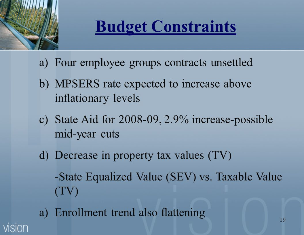 19 Budget Constraints a)Four employee groups contracts unsettled b)MPSERS rate expected to increase above inflationary levels c)State Aid for , 2.9% increase-possible mid-year cuts d)Decrease in property tax values (TV) -State Equalized Value (SEV) vs.
