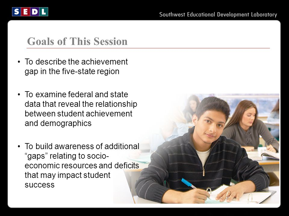 Goals of This Session To describe the achievement gap in the five-state region To examine federal and state data that reveal the relationship between student achievement and demographics To build awareness of additional gaps relating to socio- economic resources and deficits that may impact student success