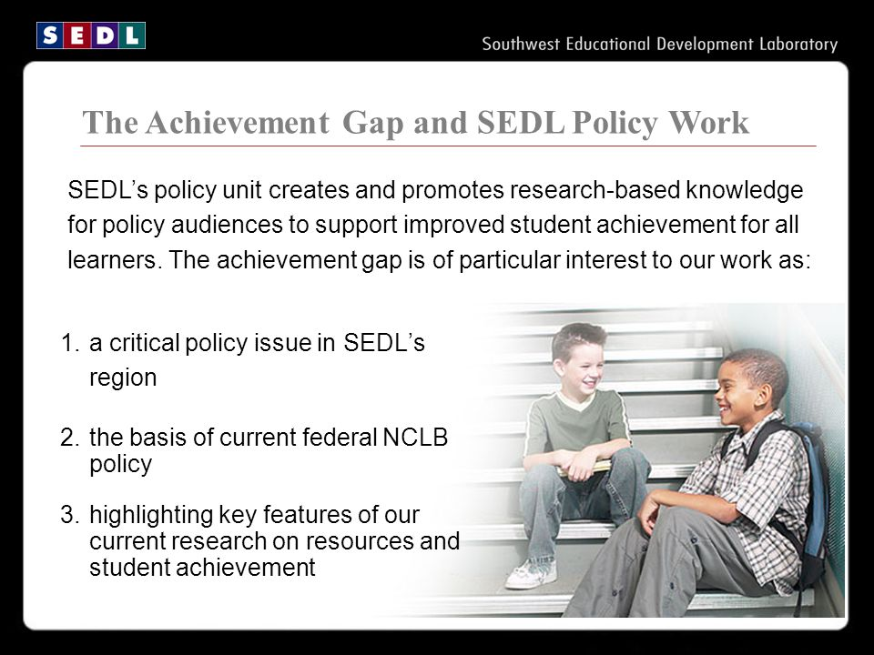 ofts: The Achievement Gap and SEDL Policy Work SEDL's policy unit creates and promotes research-based knowledge for policy audiences to support improved student achievement for all learners.
