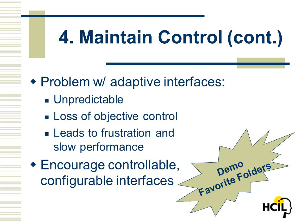 4. Maintain Control (cont.)  Problem w/ adaptive interfaces: Unpredictable Loss of objective control Leads to frustration and slow performance  Enco
