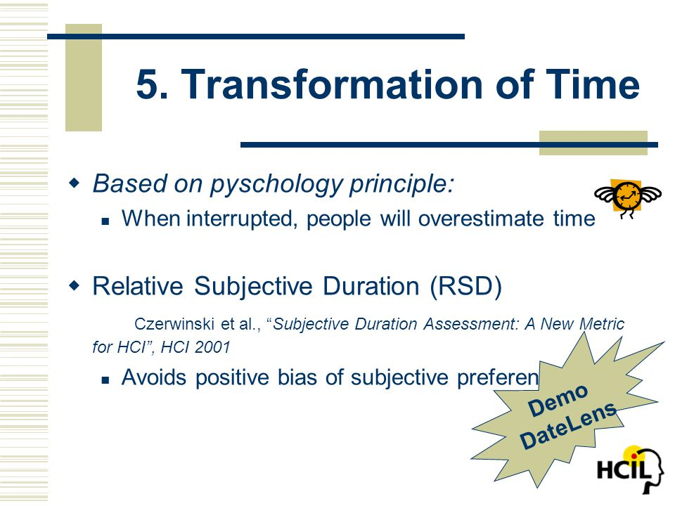 5. Transformation of Time  Based on pyschology principle: When interrupted, people will overestimate time  Relative Subjective Duration (RSD) Czerwi