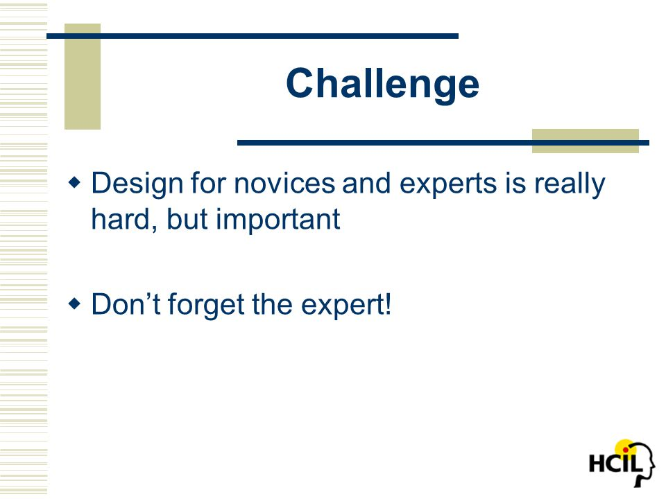 Challenge  Design for novices and experts is really hard, but important  Don't forget the expert!