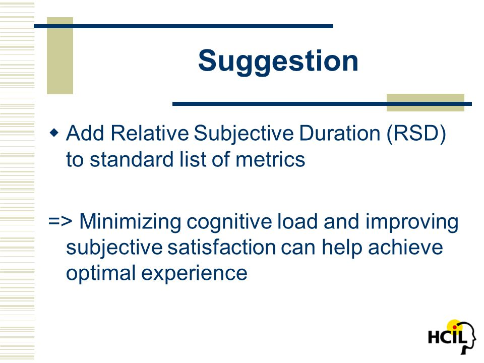 Suggestion  Add Relative Subjective Duration (RSD) to standard list of metrics => Minimizing cognitive load and improving subjective satisfaction can