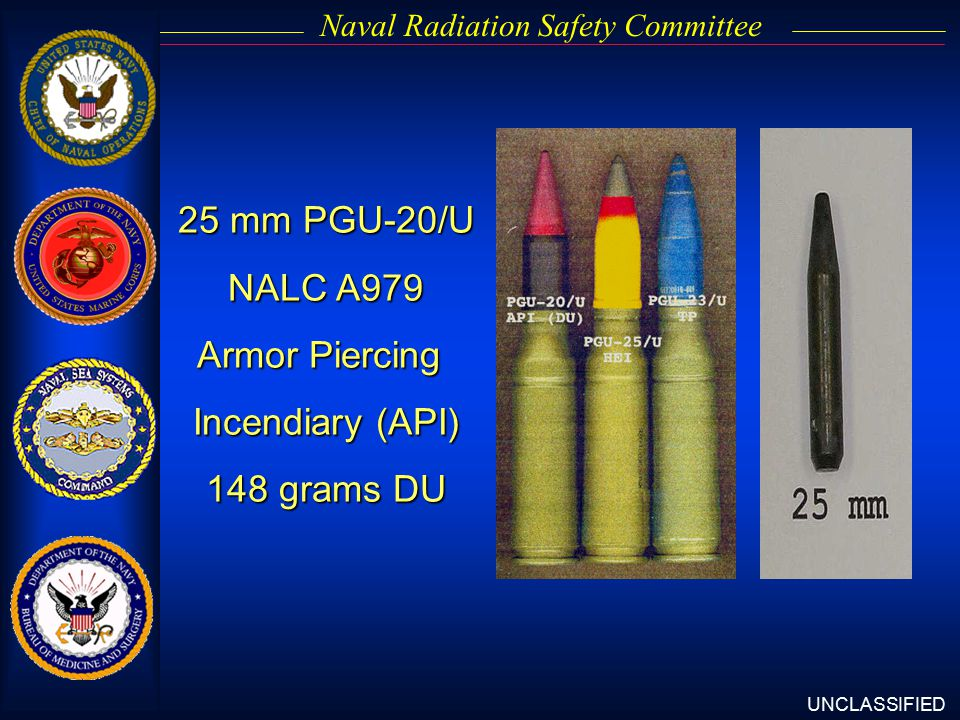UNCLASSIFIED Naval Radiation Safety Committee 25 mm PGU-20/U NALC A979 Armor Piercing Incendiary (API) 148 grams DU