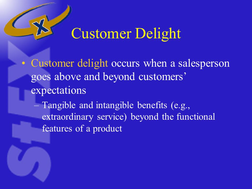 Customer Delight Customer delight occurs when a salesperson goes above and beyond customers' expectations –Tangible and intangible benefits (e.g., extraordinary service) beyond the functional features of a product