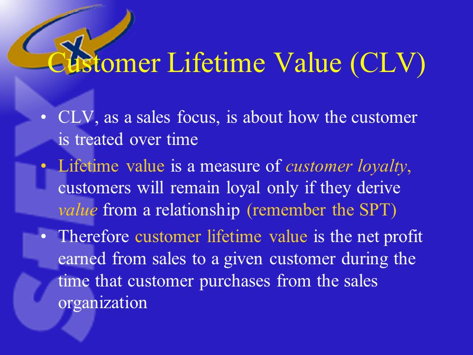 Customer Lifetime Value (CLV) CLV, as a sales focus, is about how the customer is treated over time Lifetime value is a measure of customer loyalty, customers will remain loyal only if they derive value from a relationship (remember the SPT) Therefore customer lifetime value is the net profit earned from sales to a given customer during the time that customer purchases from the sales organization