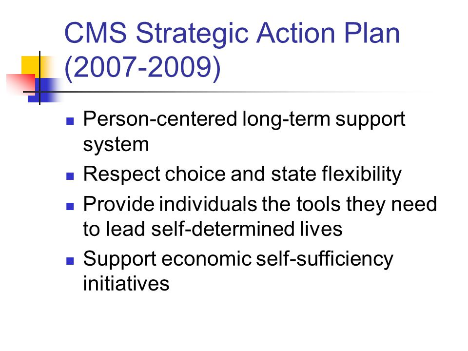 CMS Strategic Action Plan (2007-2009) Person-centered long-term support system Respect choice and state flexibility Provide individuals the tools they need to lead self-determined lives Support economic self-sufficiency initiatives