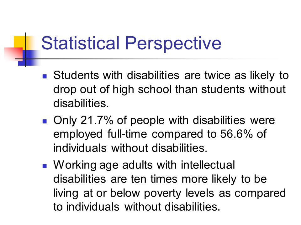 Statistical Perspective Students with disabilities are twice as likely to drop out of high school than students without disabilities.