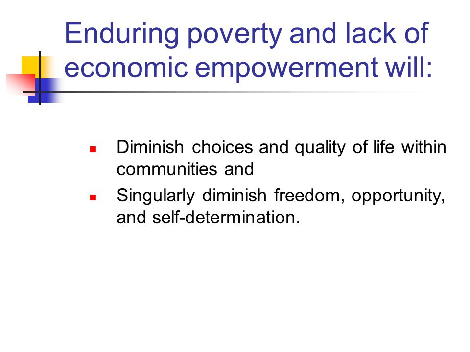 Enduring poverty and lack of economic empowerment will: Diminish choices and quality of life within communities and Singularly diminish freedom, opportunity, and self-determination.