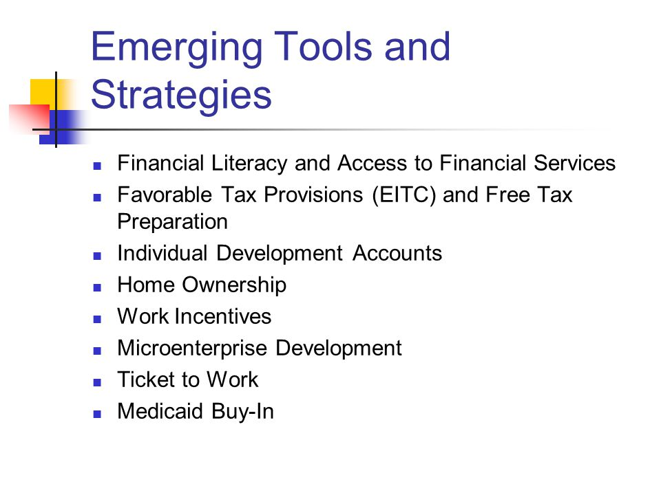 Emerging Tools and Strategies Financial Literacy and Access to Financial Services Favorable Tax Provisions (EITC) and Free Tax Preparation Individual Development Accounts Home Ownership Work Incentives Microenterprise Development Ticket to Work Medicaid Buy-In