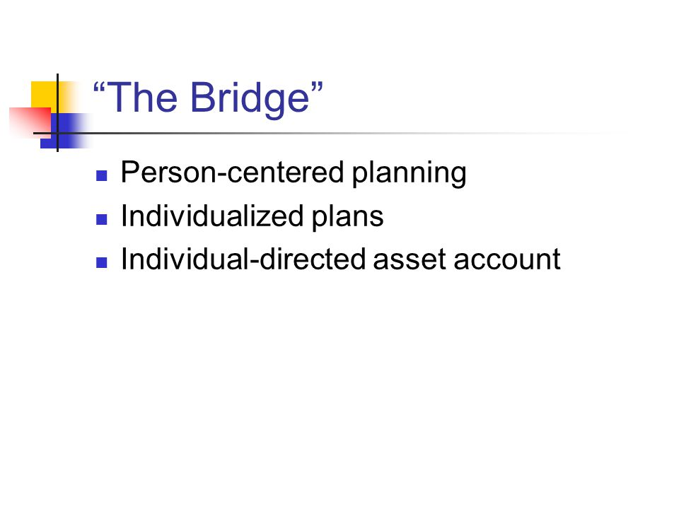 The Bridge Person-centered planning Individualized plans Individual-directed asset account
