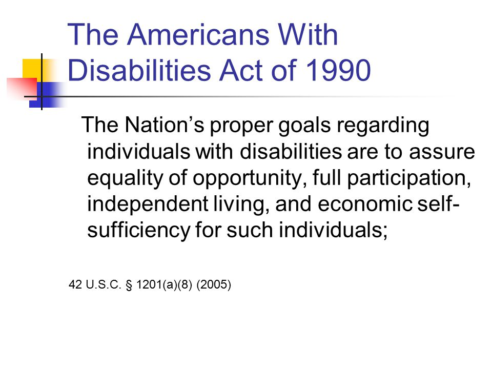 The Americans With Disabilities Act of 1990 The Nation's proper goals regarding individuals with disabilities are to assure equality of opportunity, full participation, independent living, and economic self- sufficiency for such individuals; 42 U.S.C.