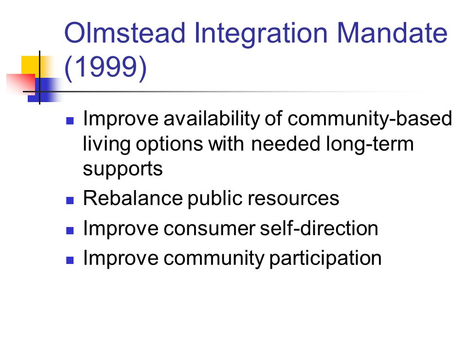 Olmstead Integration Mandate (1999) Improve availability of community-based living options with needed long-term supports Rebalance public resources Improve consumer self-direction Improve community participation