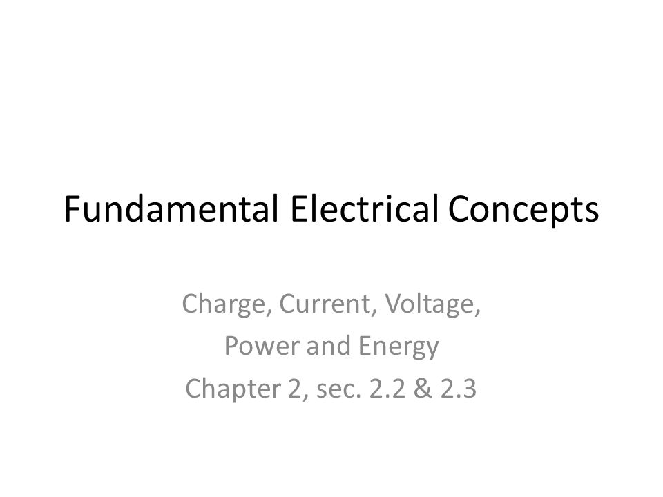 Fundamental Electrical Concepts Charge, Current, Voltage, Power and Energy Chapter 2, sec. 2.2 & 2.3