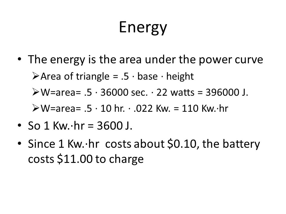 Energy The energy is the area under the power curve  Area of triangle =.5 ∙ base ∙ height  W=area=.5 ∙ 36000 sec. ∙ 22 watts = 396000 J.  W=area=.5