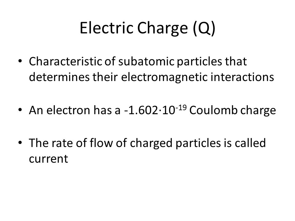 Electric Charge (Q) Characteristic of subatomic particles that determines their electromagnetic interactions An electron has a -1.602∙10 -19 Coulomb c