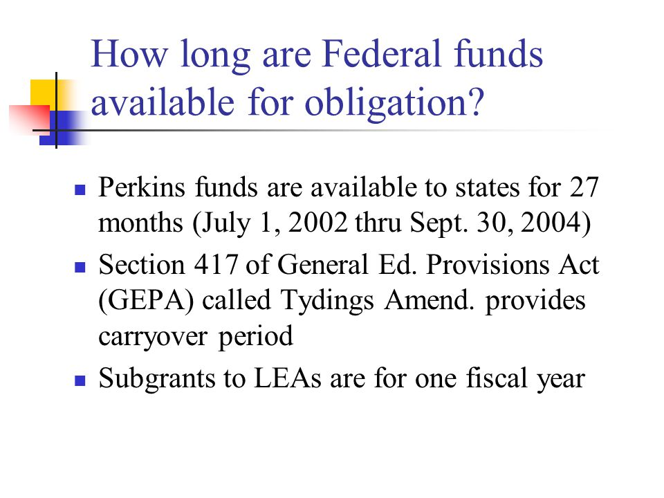How long are Federal funds available for obligation? Perkins funds are available to states for 27 months (July 1, 2002 thru Sept. 30, 2004) Section 41