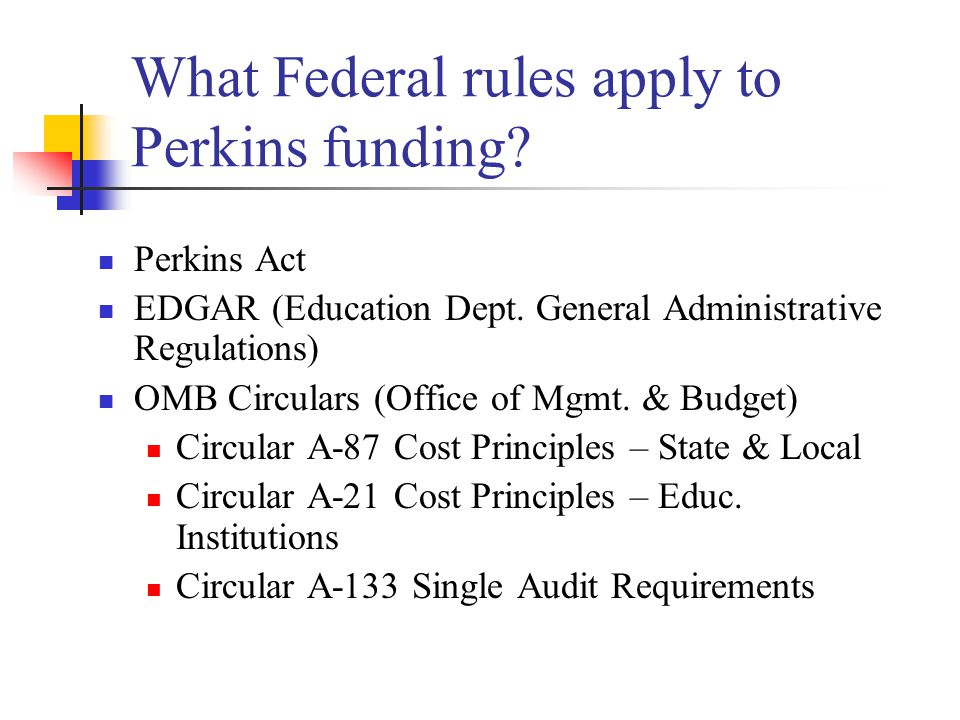 What Federal rules apply to Perkins funding? Perkins Act EDGAR (Education Dept. General Administrative Regulations) OMB Circulars (Office of Mgmt. & B