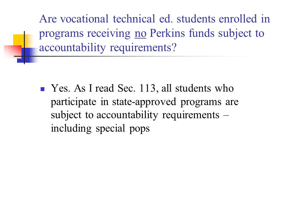 Are vocational technical ed. students enrolled in programs receiving no Perkins funds subject to accountability requirements? Yes. As I read Sec. 113,