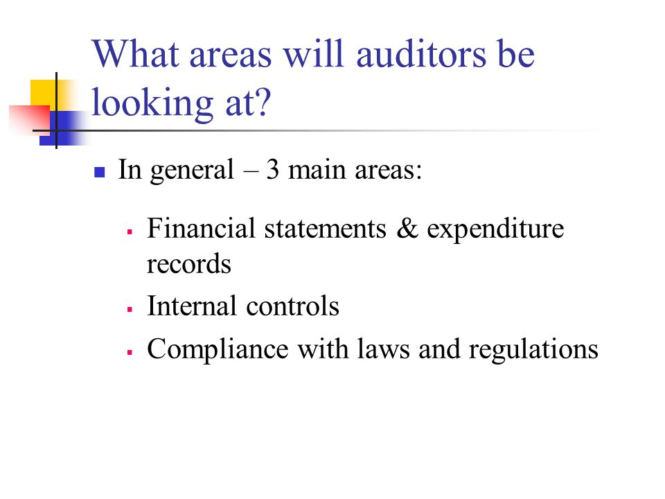 What areas will auditors be looking at? In general – 3 main areas:  Financial statements & expenditure records  Internal controls  Compliance with
