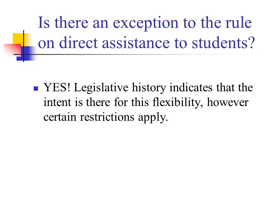 Is there an exception to the rule on direct assistance to students? YES! Legislative history indicates that the intent is there for this flexibility,