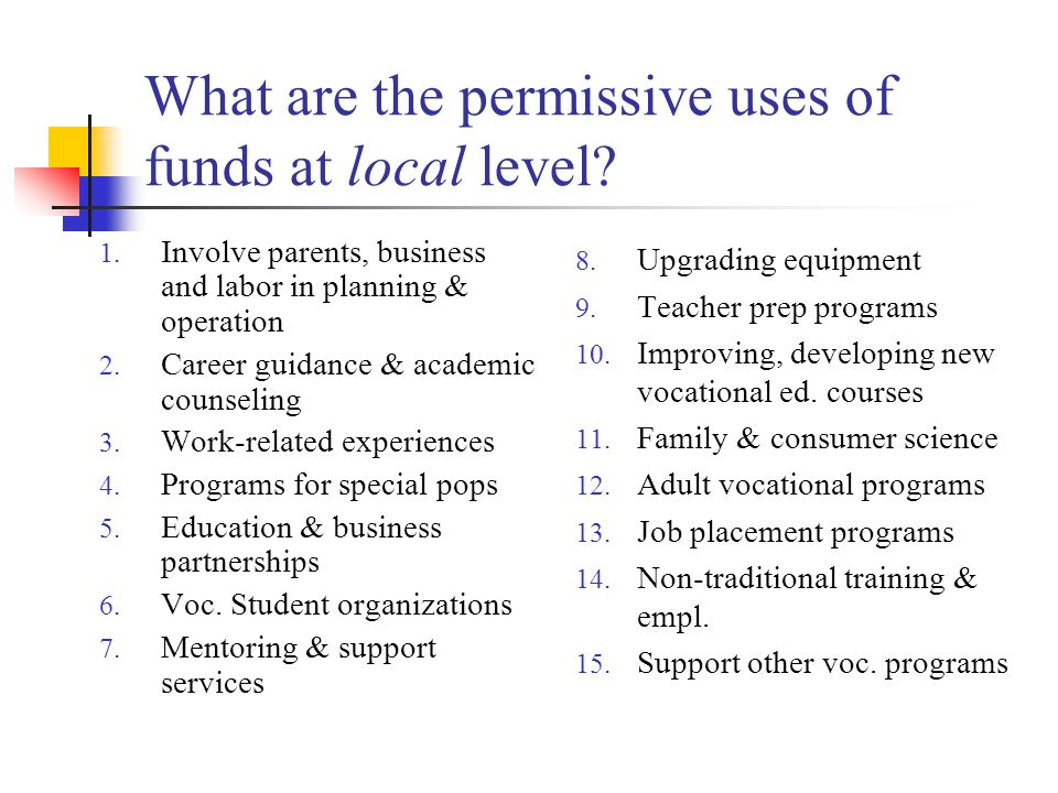 What are the permissive uses of funds at local level? 1. Involve parents, business and labor in planning & operation 2. Career guidance & academic cou