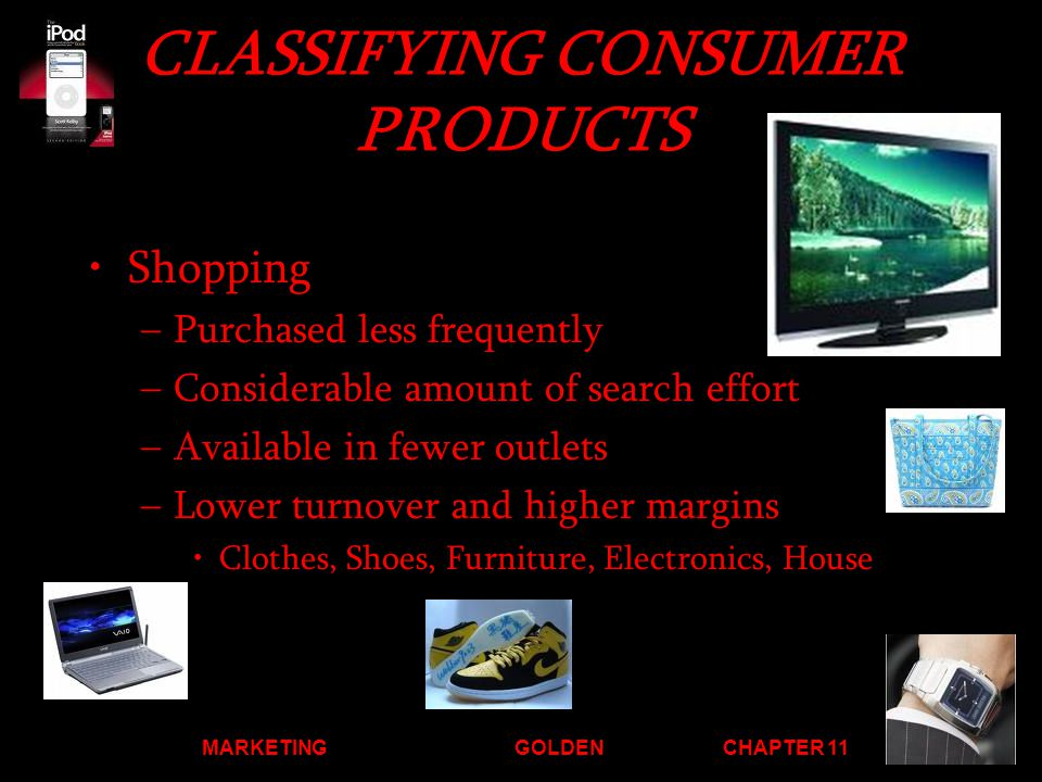 MARKETINGGOLDENCHAPTER 11 CLASSIFYING CONSUMER PRODUCTS Shopping –Purchased less frequently –Considerable amount of search effort –Available in fewer outlets –Lower turnover and higher margins Clothes, Shoes, Furniture, Electronics, House