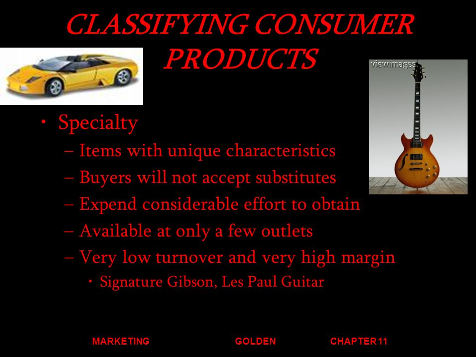 MARKETINGGOLDENCHAPTER 11 CLASSIFYING CONSUMER PRODUCTS Specialty –I–Items with unique characteristics –B–Buyers will not accept substitutes –E–Expend considerable effort to obtain –A–Available at only a few outlets –V–Very low turnover and very high margin Signature Gibson, Les Paul Guitar