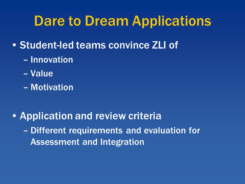 Dare to Dream Applications Student-led teams convince ZLI of –Innovation –Value –Motivation Application and review criteria –Different requirements and evaluation for Assessment and Integration