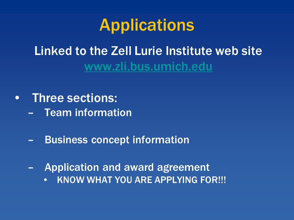 Applications Linked to the Zell Lurie Institute web site www.zli.bus.umich.edu Three sections: –Team information –Business concept information –Application and award agreement KNOW WHAT YOU ARE APPLYING FOR!!!