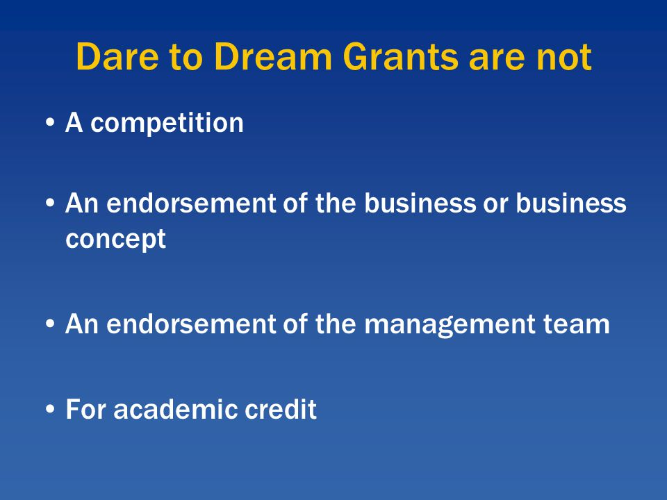 Dare to Dream Grants are not A competition An endorsement of the business or business concept An endorsement of the management team For academic credit